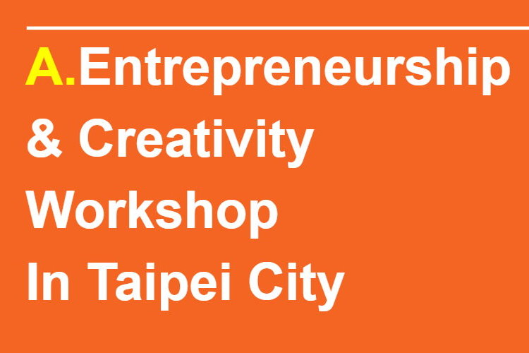 A.Entrepreneurship  & Creativity workshops In Taipei City